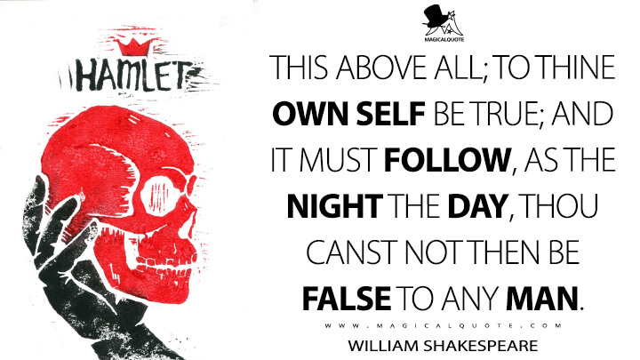 This above all; to thine own self be true; And it must follow, as the night the day, Thou canst not then be false to any man. - William Shakespeare (Hamlet Quotes)