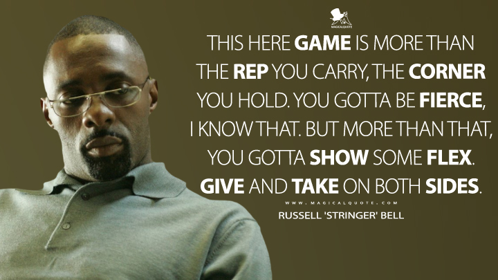 This here game is more than the rep you carry, the corner you hold. You gotta be fierce, I know that. But more than that, you gotta show some flex. Give and take on both sides. - Russell 'Stringer' Bell (The Wire Quotes)