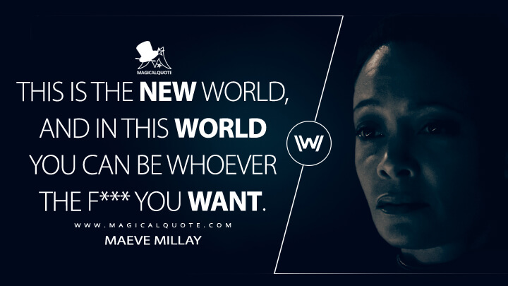 This is the new world, and in this world you can be whoever the f*** you want. - Maeve Millay (Westworld Quotes)