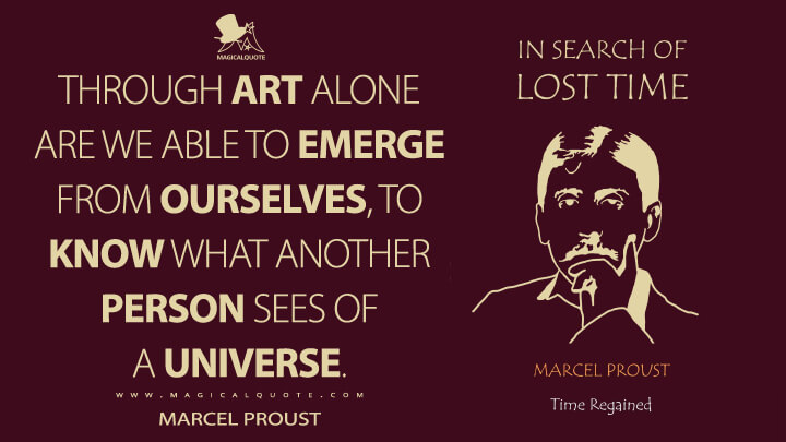 Through art alone are we able to emerge from ourselves, to know what another person sees of a universe. - Marcel Proust (In Search of Lost Time Quotes)