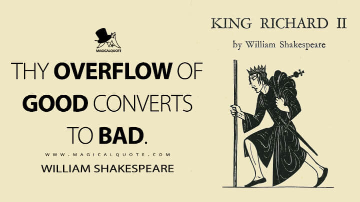 Thy overflow of good converts to bad. - William Shakespeare (Richard II Quotes)