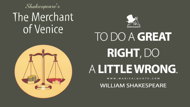To do a great right, do a little wrong. - William Shakespeare (The Merchant of Venice Quotes)