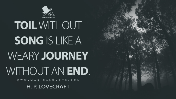 Toil without song is like a weary journey without an end. - H. P. Lovecraft Quotes