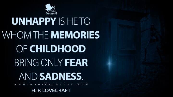 Unhappy is he to whom the memories of childhood bring only fear and sadness. - H. P. Lovecraft Quotes