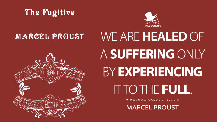 We are healed of a suffering only by experiencing it to the full. - Marcel Proust (In Search of Lost Time Quotes)