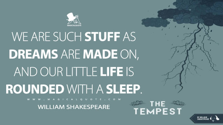 We are such stuff as dreams are made on, and our little life is rounded with a sleep. - William Shakespeare (The Tempes Quotes)