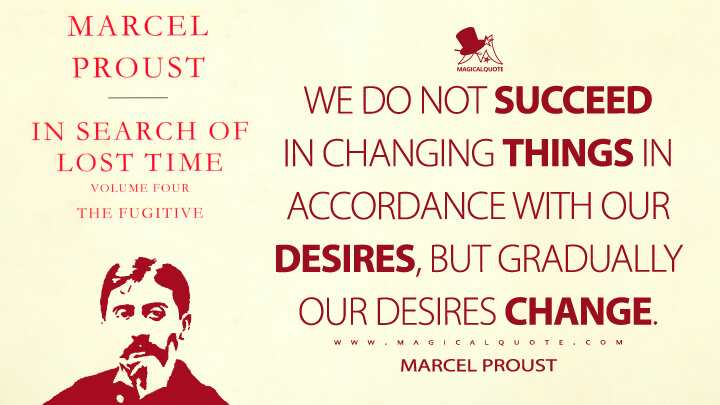 We do not succeed in changing things in accordance with our desires, but gradually our desires change. - Marcel Proust (In Search of Lost Time Quotes)