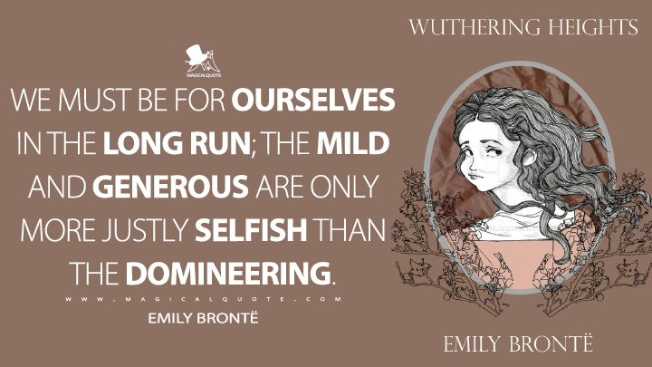 We must be for ourselves in the long run; the mild and generous are only more justly selfish than the domineering. - Emily Brontë (Wuthering Heights Quotes)