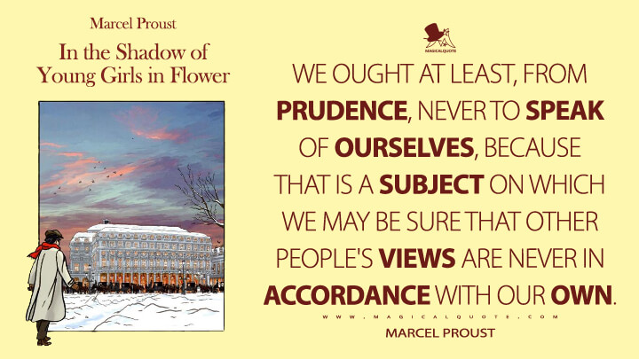 We ought at least, from prudence, never to speak of ourselves, because that is a subject on which we may be sure that other people's views are never in accordance with our own. - Marcel Proust (In Search of Lost Time Quotes)