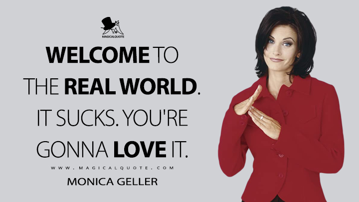Welcome to the real world. It sucks. You're gonna love it. - Monica Geller (Friends Quotes)