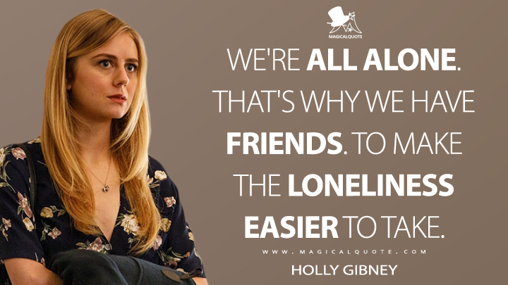 We're all alone. That's why we have friends. To make the loneliness easier to take. - Holly Gibney (Mr. Mercedes Quotes)