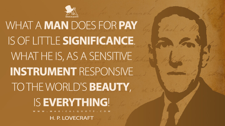 What a man does for pay is of little significance. What he is, as a sensitive instrument responsive to the world's beauty, is everything! - H. P. Lovecraft Quotes