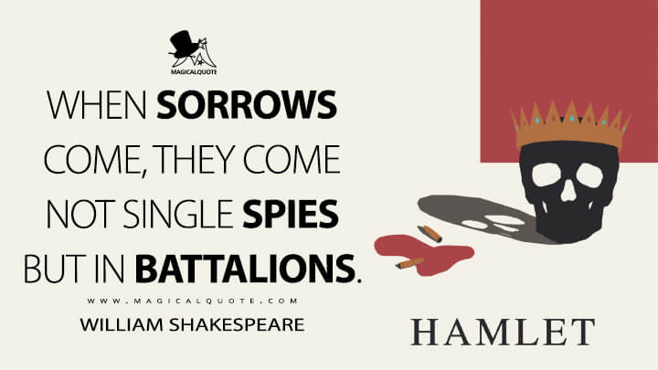 When sorrows come, they come not single spies but in battalions. - William Shakespeare (Hamlet Quotes)