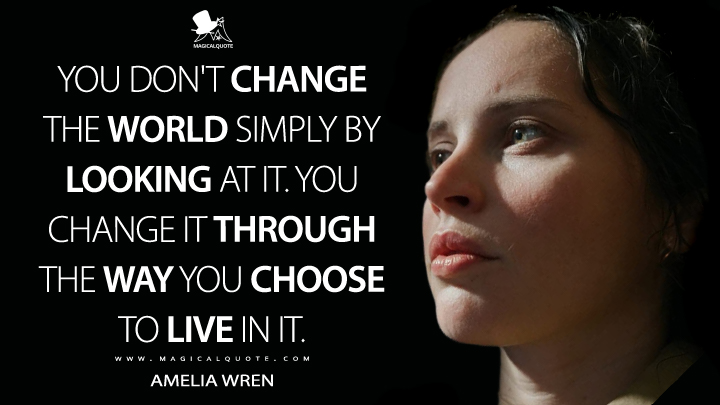 You don't change the world simply by looking at it. You change it through the way you choose to live in it. - Amelia Wren (The Aeronauts Quotes)