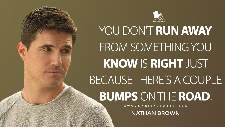 You don't run away from something you know is right just because there's a couple bumps on the road. - Nathan Brown (Upload Quotes)