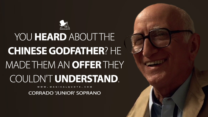 You heard about the Chinese Godfather? He made them an offer they couldn't understand. - Corrado 'Junior' Soprano (The Sopranos Quotes)