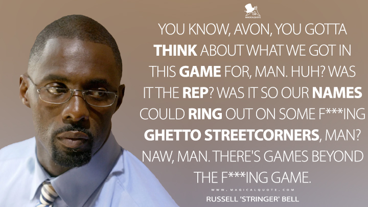 You know, Avon, you gotta think about what we got in this game for, man. Huh? Was it the rep? Was it so our names could ring out on some f***ing ghetto streetcorners, man? Naw, man. There's games beyond the f***ing game. - Russell 'Stringer' Bell (The Wire Quotes)