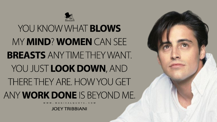 You know what blows my mind? Women can see breasts any time they want. You just look down, and there they are. How you get any work done is beyond me. - Joey Tribbiani (Friends Quotes)