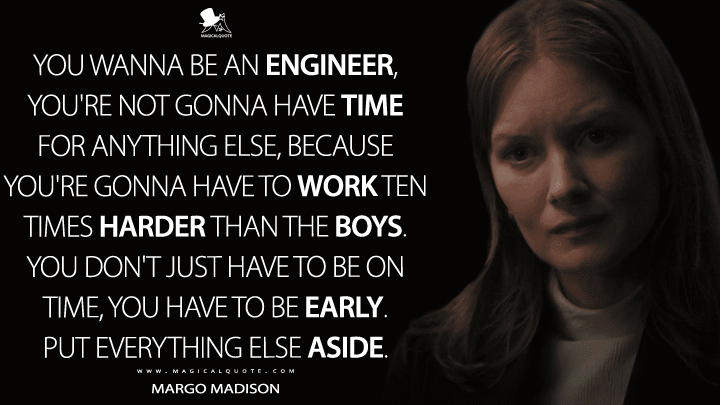 You wanna be an engineer, you're not gonna have time for anything else, because you're gonna have to work ten times harder than the boys. You don't just have to be on time, you have to be early. Put everything else aside. - Margo Madison (For All Mankind Quotes)