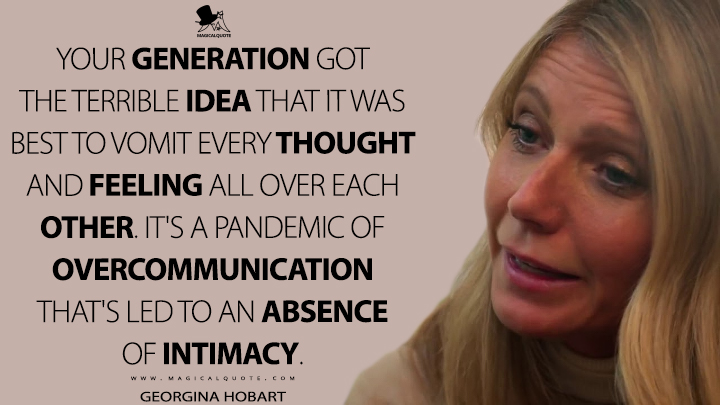 Your generation got the terrible idea that it was best to vomit every thought and feeling all over each other. It's a pandemic of overcommunication that's led to an absence of intimacy. - Georgina Hobart (The Politician Quotes)