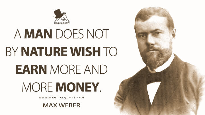 A man does not by nature wish to earn more and more money. - Max Weber Quotes