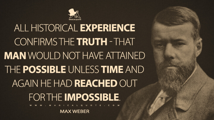 All historical experience confirms the truth — that man would not have attained the possible unless time and again he had reached out for the impossible. - Max Weber Quotes