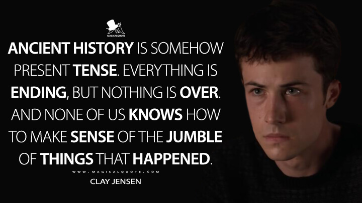 Ancient history is somehow present tense. Everything is ending, but nothing is over. And none of us knows how to make sense of the jumble of things that happened. - Clay Jensen (13 Reasons Why Quotes)