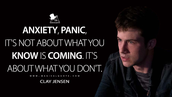 Anxiety, panic, it's not about what you know is coming. It's about what you don't. - Clay Jensen (13 Reasons Why Quotes)