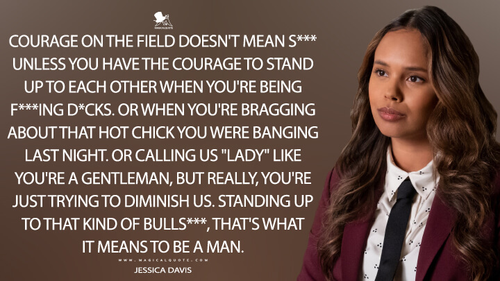 "Courage on the field doesn't mean s*** unless you have the courage to stand up to each other when you're being f***ing d*cks. Or when you're bragging about that hot chick you were banging last night. Or calling us ""lady"" like you're a gentleman, but really, you're just trying to diminish us. Standing up to that kind of bulls***, that's what it means to be a man. - Jessica Davis (13 Reasons Why Quotes)"