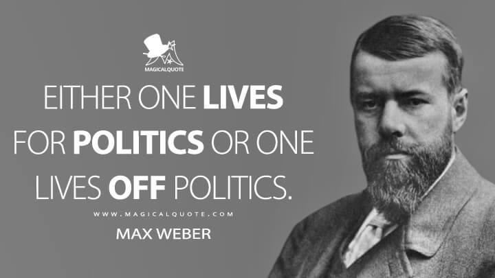 Either one lives for politics or one lives off politics. - Max Weber Quotes
