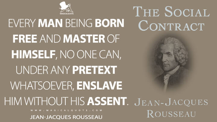 Every man being born free and master of himself, no one can, under any pretext whatsoever, enslave him without his assent. - Jean-Jacques Rousseau (The Social Contract, or Principles of Political Right Quotes)