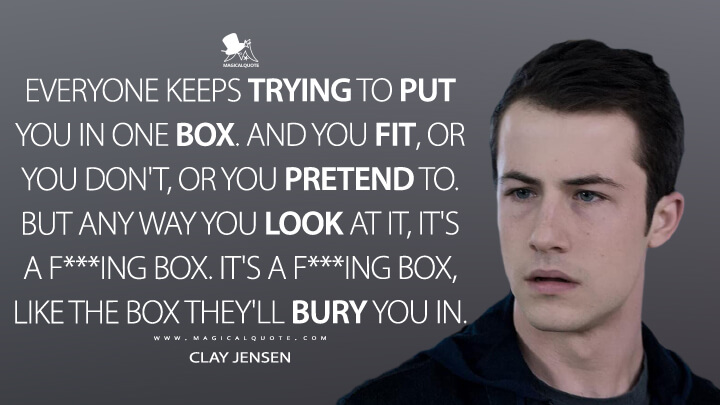 Everyone keeps trying to put you in one box. And you fit, or you don't, or you pretend to. But any way you look at it, it's a f***ing box. It's a f***ing box, like the box they'll bury you in. - Clay Jensen (13 Reasons Why Quotes)