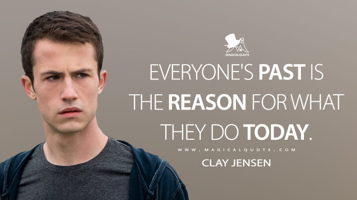 Everyone's past is the reason for what they do today. - Clay Jensen (13 Reasons Why Quotes)