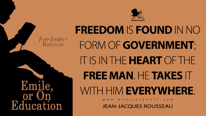 Freedom is found in no form of government; it is in the heart of the free man. He takes it with him everywhere. - Jean-Jacques Rousseau (Emile, or On Education Quotes)