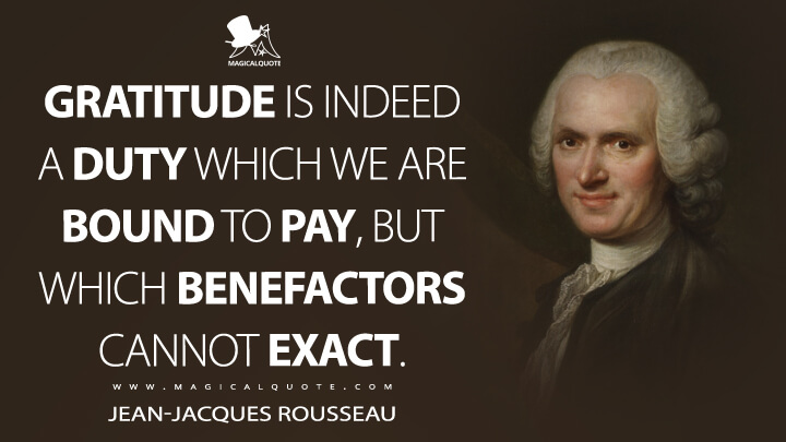 Gratitude is indeed a duty which we are bound to pay, but which benefactors cannot exact. - Jean-Jacques Rousseau (Discourse on Inequality Quotes)