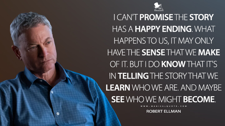 I can't promise the story has a happy ending. What happens to us, it may only have the sense that we make of it. But I do know that it's in telling the story that we learn who we are. And maybe see who we might become. - Robert Ellman (13 Reasons Why Quotes)