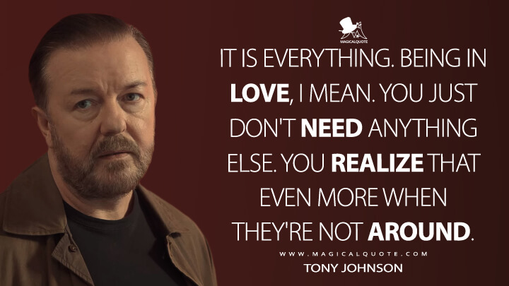 It is everything. Being in love, I mean. You just don't need anything else. You realize that even more when they're not around. - Tony Johnson (After Life Quotes)
