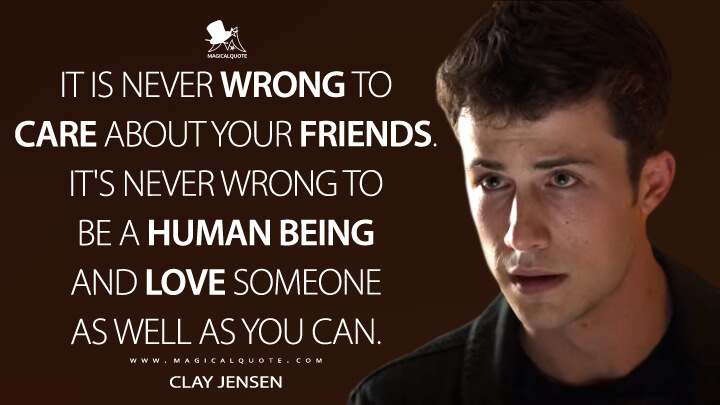 It is never wrong to care about your friends. It's never wrong to be a human being and love someone as well as you can. - Clay Jensen (13 Reasons Why Quotes)