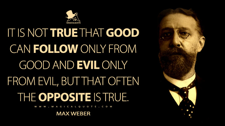 It is not true that good can follow only from good and evil only from evil, but that often the opposite is true. - Max Weber Quotes