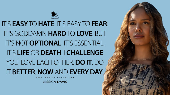 It's easy to hate. It's easy to fear. It's goddamn hard to love. But it's not optional. It's essential. It's life or death. I challenge you. Love each other. Do it. Do it better. Now and every day. - Jessica Davis (13 Reasons Why Quotes)
