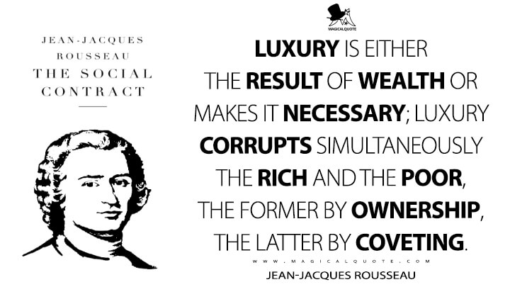 Luxury is either the result of wealth or makes it necessary; luxury corrupts simultaneously the rich and the poor, the former by ownership, the latter by coveting. - Jean-Jacques Rousseau (The Social Contract, or Principles of Political Right Quotes)