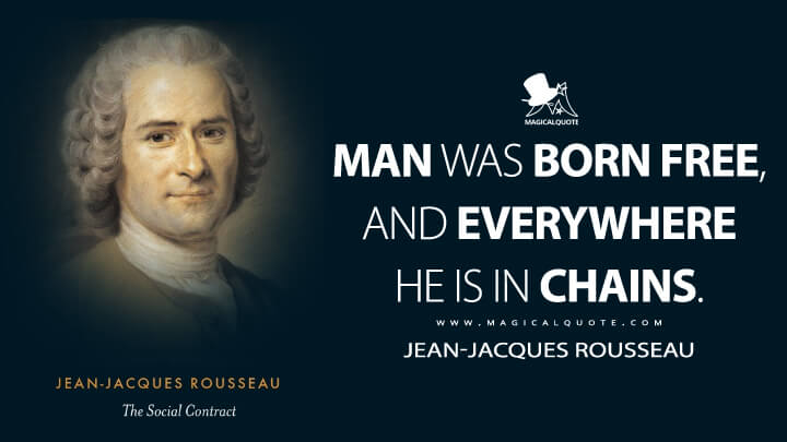 Man was born free, and everywhere he is in chains. - Jean-Jacques Rousseau (The Social Contract, or Principles of Political Right Quotes)