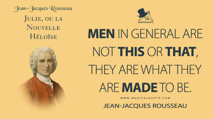 Men in general are not this or that, they are what they are made to be. - Jean-Jacques Rousseau (Julie, or the New Heloise Quotes)
