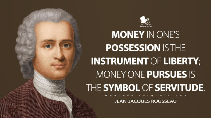 Money in one's possession is the instrument of liberty; money one pursues is the symbol of servitude. - Jean-Jacques Rousseau (Confessions of Jean-Jacques Rousseau Quotes)