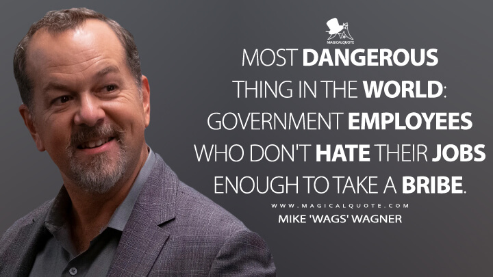 Most dangerous thing in the world: government employees who don't hate their jobs enough to take a bribe. - Mike 'Wags' Wagner (Billions Quotes)