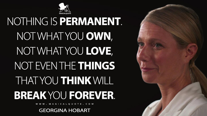 Nothing is permanent. Not what you own, not what you love, not even the things that you think will break you forever. - Georgina Hobart (The Politician Quotes)