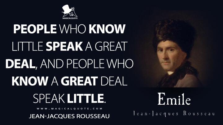 People who know little speak a great deal, and people who know a great deal speak little. - Jean-Jacques Rousseau (Emile, or On Education Quotes)