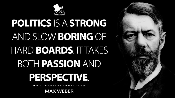 Politics is a strong and slow boring of hard boards. It takes both passion and perspective. - Max Weber Quotes