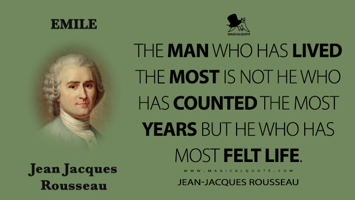 The man who has lived the most is not he who has counted the most years but he who has most felt life. - Jean-Jacques Rousseau (Emile, or On Education Quotes)