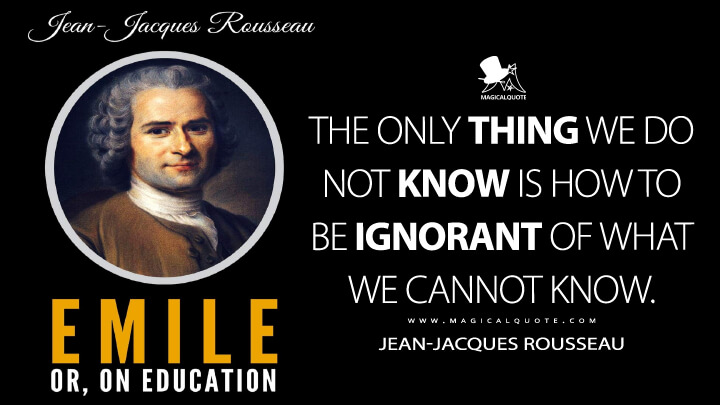 The only thing we do not know is how to be ignorant of what we cannot know. - Jean-Jacques Rousseau (Emile, or On Education Quotes)